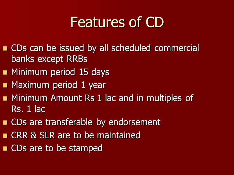 Features of CD CDs can be issued by all scheduled commercial banks except RRBs CDs can be issued by all scheduled commercial banks except RRBs Minimum