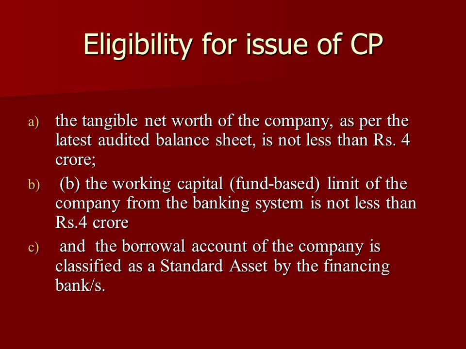 Eligibility for issue of CP a) the tangible net worth of the company, as per the latest audited balance sheet, is not less than Rs. 4 crore; b) (b) th