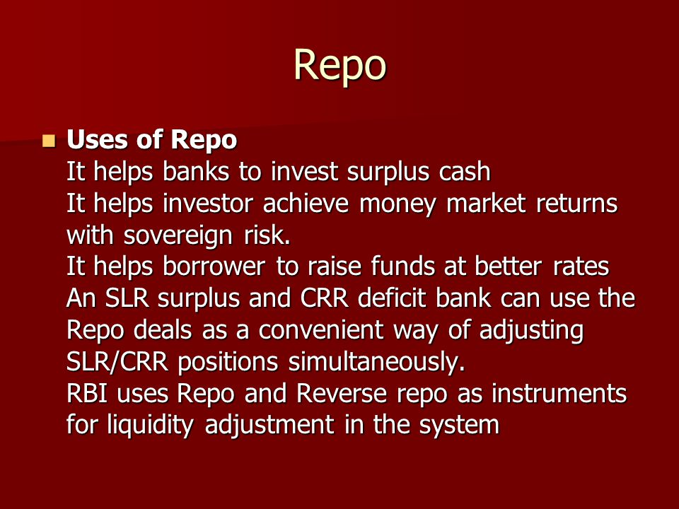Repo Uses of Repo It helps banks to invest surplus cash It helps investor achieve money market returns with sovereign risk. It helps borrower to raise