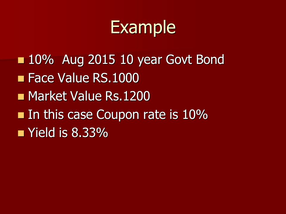 Example 10% Aug 2015 10 year Govt Bond 10% Aug 2015 10 year Govt Bond Face Value RS.1000 Face Value RS.1000 Market Value Rs.1200 Market Value Rs.1200