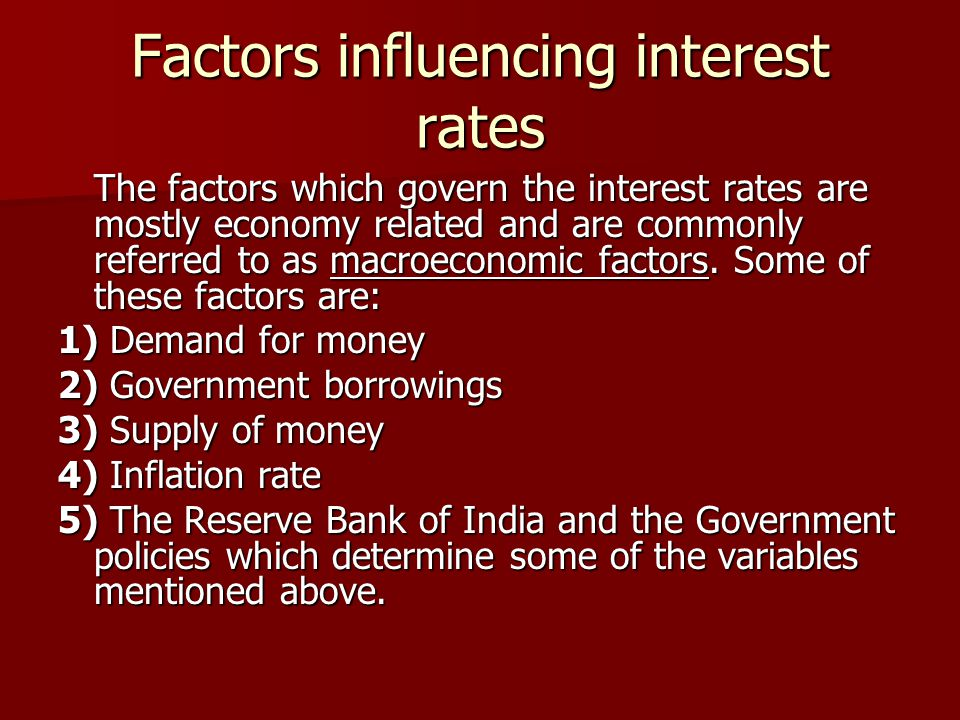 Factors influencing interest rates The factors which govern the interest rates are mostly economy related and are commonly referred to as macroeconomi