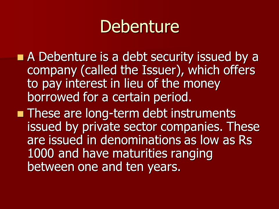 Debenture A Debenture is a debt security issued by a company (called the Issuer), which offers to pay interest in lieu of the money borrowed for a cer