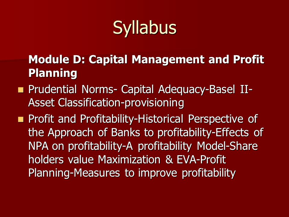 Syllabus Module D: Capital Management and Profit Planning Prudential Norms- Capital Adequacy-Basel II- Asset Classification-provisioning Prudential No