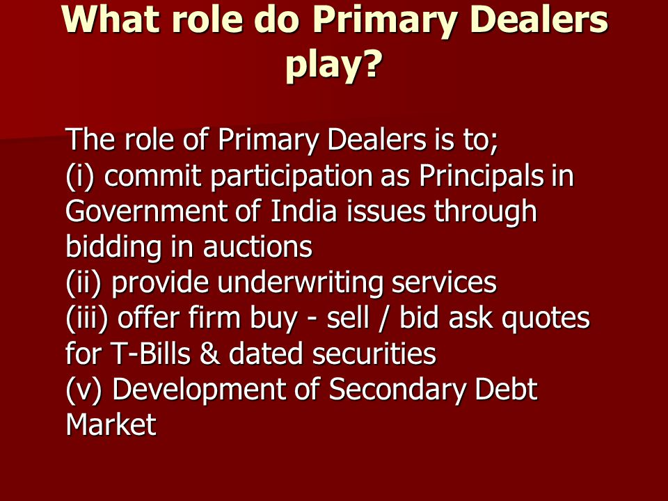 What role do Primary Dealers play? The role of Primary Dealers is to; (i) commit participation as Principals in Government of India issues through bid