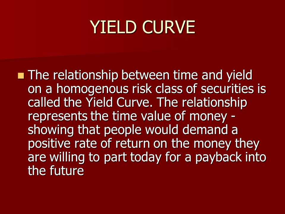 YIELD CURVE The relationship between time and yield on a homogenous risk class of securities is called the Yield Curve. The relationship represents th