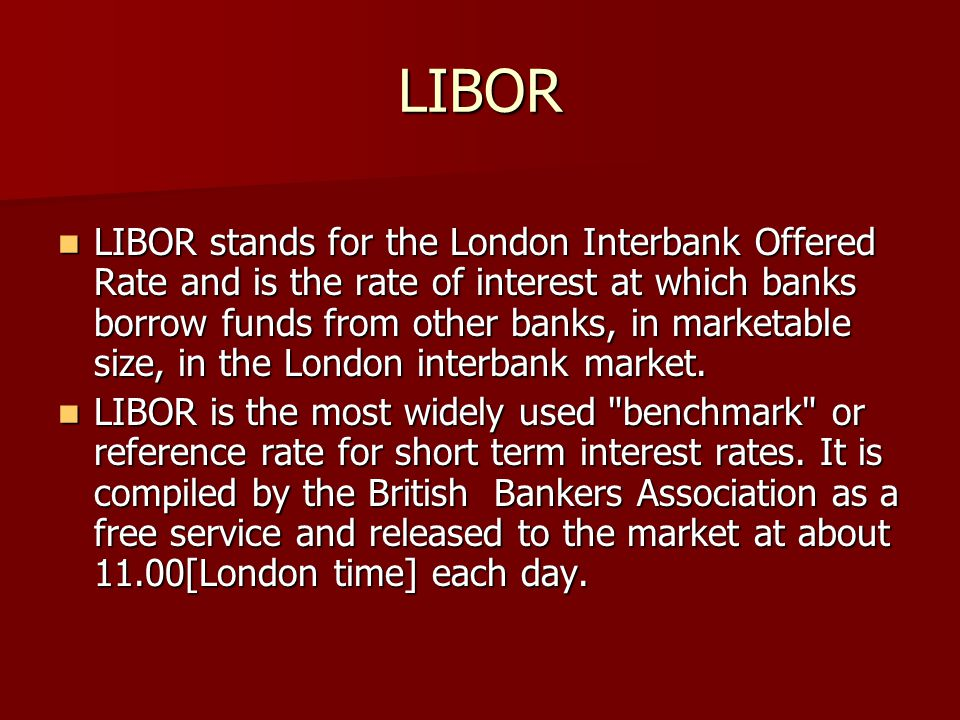 LIBOR LIBOR stands for the London Interbank Offered Rate and is the rate of interest at which banks borrow funds from other banks, in marketable size,