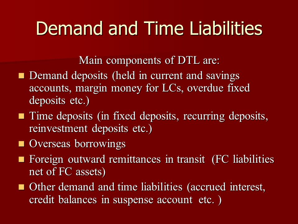 Demand and Time Liabilities Main components of DTL are: Demand deposits (held in current and savings accounts, margin money for LCs, overdue fixed dep