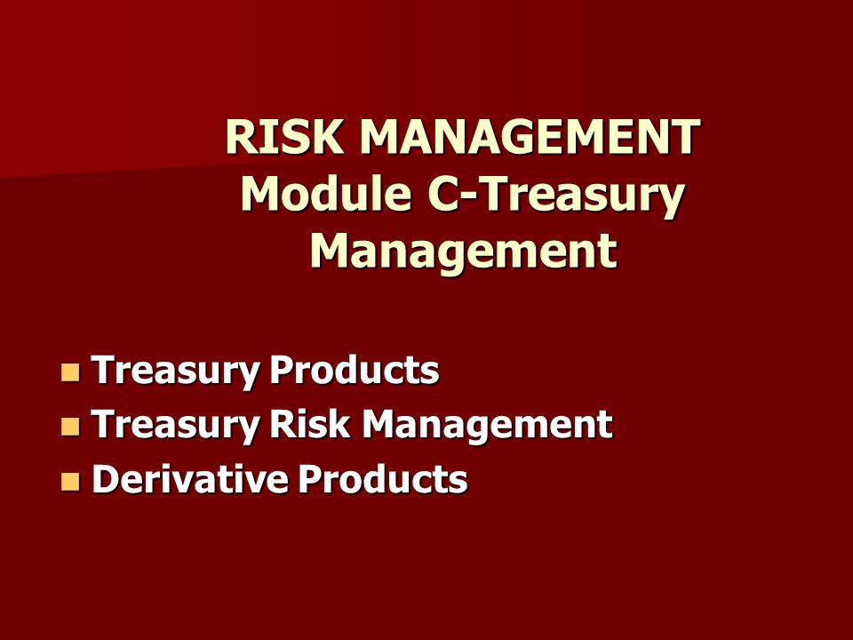 RISK MANAGEMENT Module C-Treasury Management Treasury Products Treasury Products Treasury Risk Management Treasury Risk Management Derivative Products