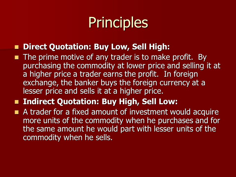 Principles Direct Quotation: Buy Low, Sell High: Direct Quotation: Buy Low, Sell High: The prime motive of any trader is to make profit. By purchasing