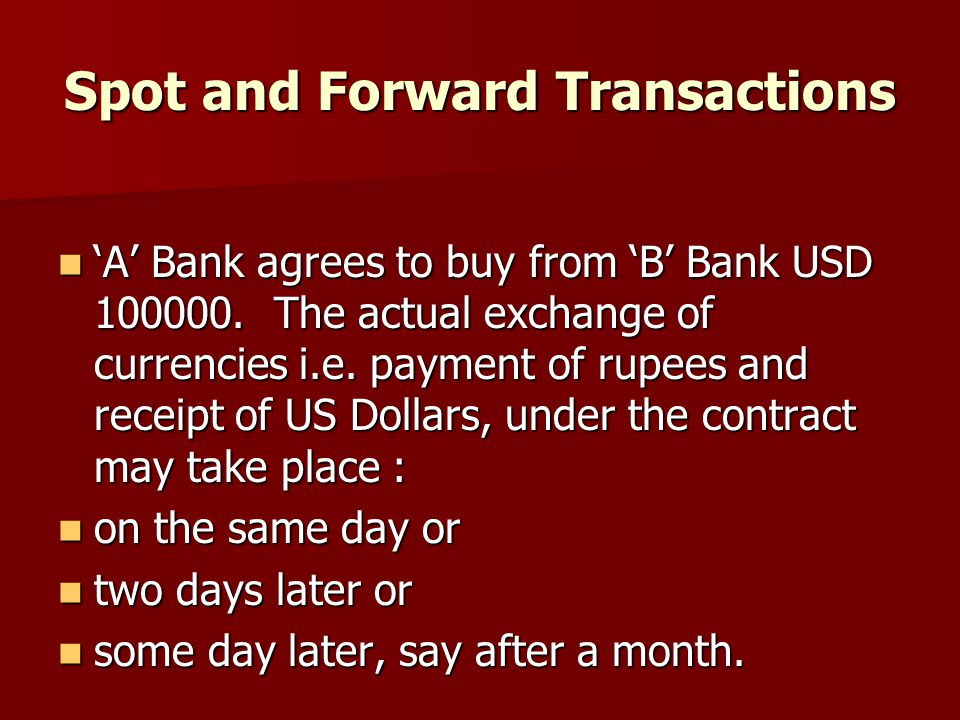 Spot and Forward Transactions 'A' Bank agrees to buy from 'B' Bank USD 100000. The actual exchange of currencies i.e. payment of rupees and receipt of