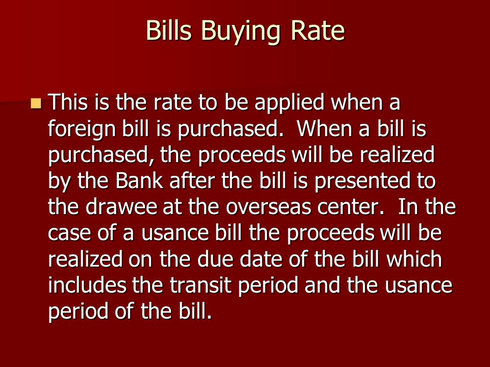 Bills Buying Rate This is the rate to be applied when a foreign bill is purchased. When a bill is purchased, the proceeds will be realized by the Bank