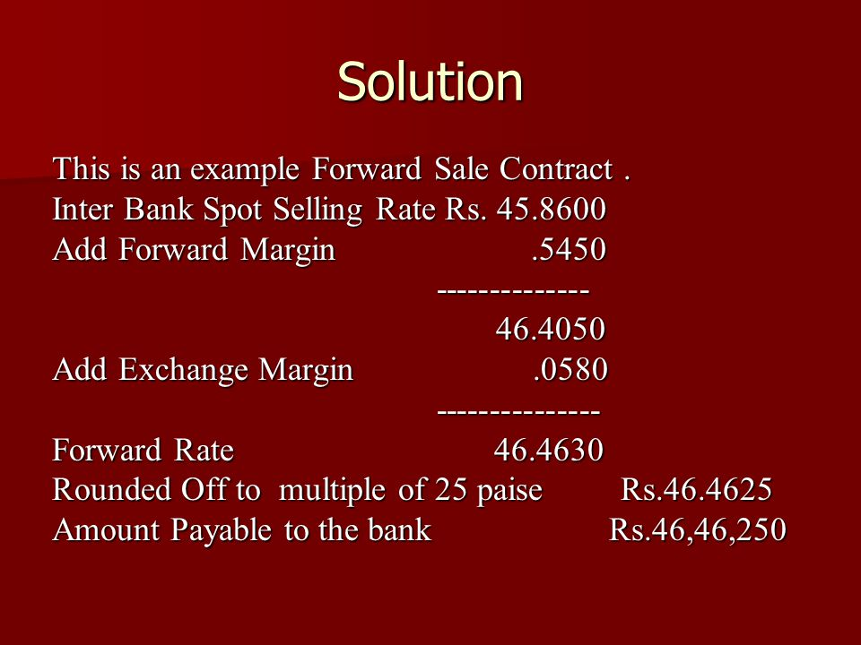 Solution This is an example Forward Sale Contract. Inter Bank Spot Selling Rate Rs. 45.8600 Add Forward Margin.5450 -------------- -------------- 46.4