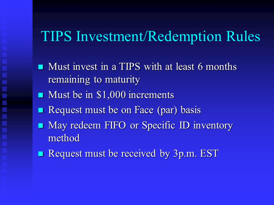 TIPS Investment/Redemption Rules Must invest in a TIPS with at least 6 months remaining to maturity Must invest in a TIPS with at least 6 months remaining to maturity Must be in $1,000 increments Must be in $1,000 increments Request must be on Face (par) basis Request must be on Face (par) basis May redeem FIFO or Specific ID inventory method May redeem FIFO or Specific ID inventory method Request must be received by 3p.m.
