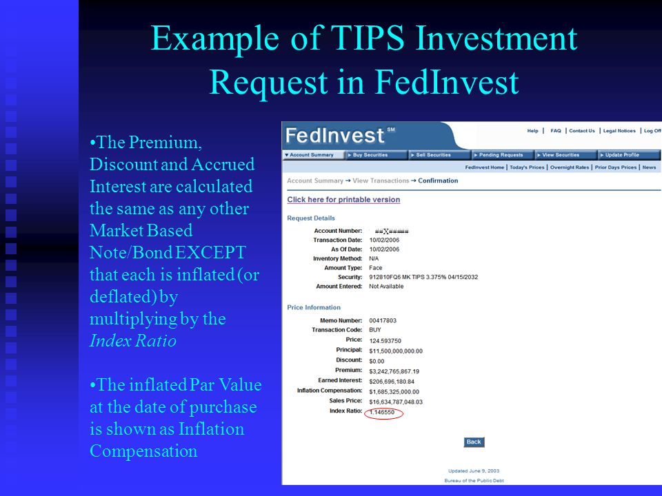 Example of TIPS Investment Request in FedInvest The Premium, Discount and Accrued Interest are calculated the same as any other Market Based Note/Bond EXCEPT that each is inflated (or deflated) by multiplying by the Index Ratio The inflated Par Value at the date of purchase is shown as Inflation Compensation ##X#####