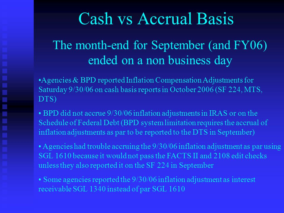 Cash vs Accrual Basis The month-end for September (and FY06) ended on a non business day Agencies & BPD reported Inflation Compensation Adjustments for Saturday 9/30/06 on cash basis reports in October 2006 (SF 224, MTS, DTS) BPD did not accrue 9/30/06 inflation adjustments in IRAS or on the Schedule of Federal Debt (BPD system limitation requires the accrual of inflation adjustments as par to be reported to the DTS in September) Agencies had trouble accruing the 9/30/06 inflation adjustment as par using SGL 1610 because it would not pass the FACTS II and 2108 edit checks unless they also reported it on the SF 224 in September Some agencies reported the 9/30/06 inflation adjustment as interest receivable SGL 1340 instead of par SGL 1610