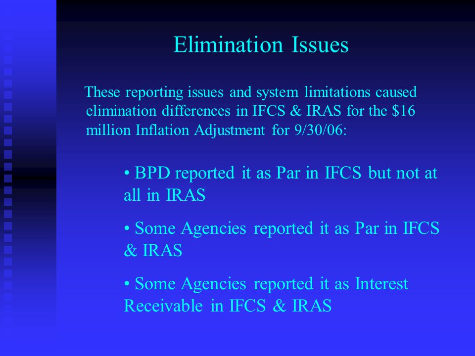 Elimination Issues These reporting issues and system limitations caused elimination differences in IFCS & IRAS for the $16 million Inflation Adjustment for 9/30/06: BPD reported it as Par in IFCS but not at all in IRAS Some Agencies reported it as Par in IFCS & IRAS Some Agencies reported it as Interest Receivable in IFCS & IRAS