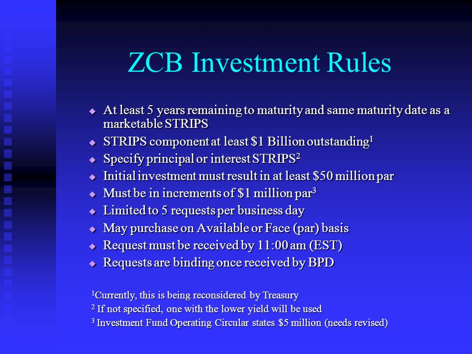 ZCB Investment Rules  At least 5 years remaining to maturity and same maturity date as a marketable STRIPS  STRIPS component at least $1 Billion outstanding 1  Specify principal or interest STRIPS 2  Initial investment must result in at least $50 million par  Must be in increments of $1 million par 3  Limited to 5 requests per business day  May purchase on Available or Face (par) basis  Request must be received by 11:00 am (EST)  Requests are binding once received by BPD 1 Currently, this is being reconsidered by Treasury 2 If not specified, one with the lower yield will be used 3 Investment Fund Operating Circular states $5 million (needs revised)