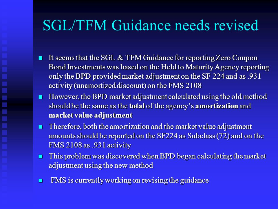 SGL/TFM Guidance needs revised It seems that the SGL & TFM Guidance for reporting Zero Coupon Bond Investments was based on the Held to Maturity Agency reporting only the BPD provided market adjustment on the SF 224 and as.931 activity (unamortized discount) on the FMS 2108 It seems that the SGL & TFM Guidance for reporting Zero Coupon Bond Investments was based on the Held to Maturity Agency reporting only the BPD provided market adjustment on the SF 224 and as.931 activity (unamortized discount) on the FMS 2108 However, the BPD market adjustment calculated using the old method should be the same as the total of the agency's amortization and market value adjustment However, the BPD market adjustment calculated using the old method should be the same as the total of the agency's amortization and market value adjustment Therefore, both the amortization and the market value adjustment amounts should be reported on the SF224 as Subclass (72) and on the FMS 2108 as.931 activity Therefore, both the amortization and the market value adjustment amounts should be reported on the SF224 as Subclass (72) and on the FMS 2108 as.931 activity This problem was discovered when BPD began calculating the market adjustment using the new method This problem was discovered when BPD began calculating the market adjustment using the new method FMS is currently working on revising the guidance FMS is currently working on revising the guidance