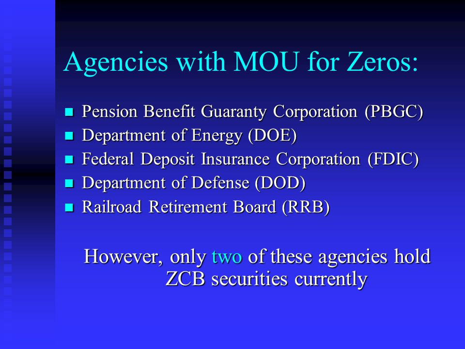 Agencies with MOU for Zeros: Pension Benefit Guaranty Corporation (PBGC) Pension Benefit Guaranty Corporation (PBGC) Department of Energy (DOE) Department of Energy (DOE) Federal Deposit Insurance Corporation (FDIC) Federal Deposit Insurance Corporation (FDIC) Department of Defense (DOD) Department of Defense (DOD) Railroad Retirement Board (RRB) Railroad Retirement Board (RRB) However, only two of these agencies hold ZCB securities currently