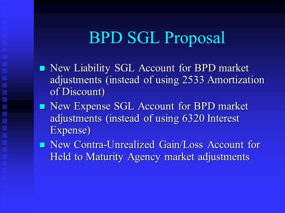 BPD SGL Proposal New Liability SGL Account for BPD market adjustments (instead of using 2533 Amortization of Discount) New Liability SGL Account for BPD market adjustments (instead of using 2533 Amortization of Discount) New Expense SGL Account for BPD market adjustments (instead of using 6320 Interest Expense) New Expense SGL Account for BPD market adjustments (instead of using 6320 Interest Expense) New Contra-Unrealized Gain/Loss Account for Held to Maturity Agency market adjustments New Contra-Unrealized Gain/Loss Account for Held to Maturity Agency market adjustments