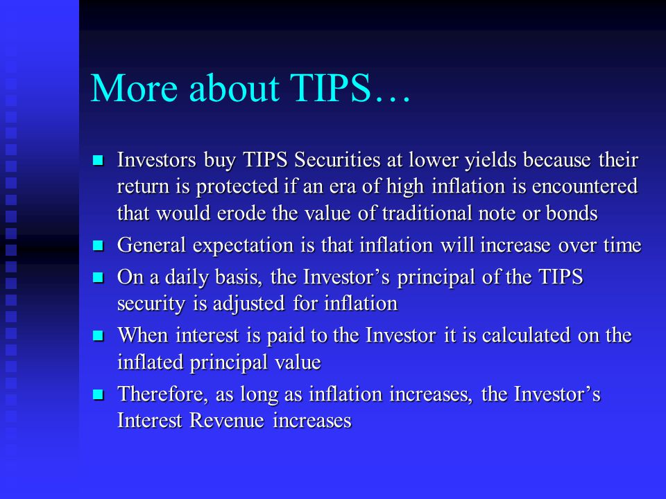 More about TIPS… Investors buy TIPS Securities at lower yields because their return is protected if an era of high inflation is encountered that would erode the value of traditional note or bonds Investors buy TIPS Securities at lower yields because their return is protected if an era of high inflation is encountered that would erode the value of traditional note or bonds General expectation is that inflation will increase over time General expectation is that inflation will increase over time On a daily basis, the Investor's principal of the TIPS security is adjusted for inflation On a daily basis, the Investor's principal of the TIPS security is adjusted for inflation When interest is paid to the Investor it is calculated on the inflated principal value When interest is paid to the Investor it is calculated on the inflated principal value Therefore, as long as inflation increases, the Investor's Interest Revenue increases Therefore, as long as inflation increases, the Investor's Interest Revenue increases