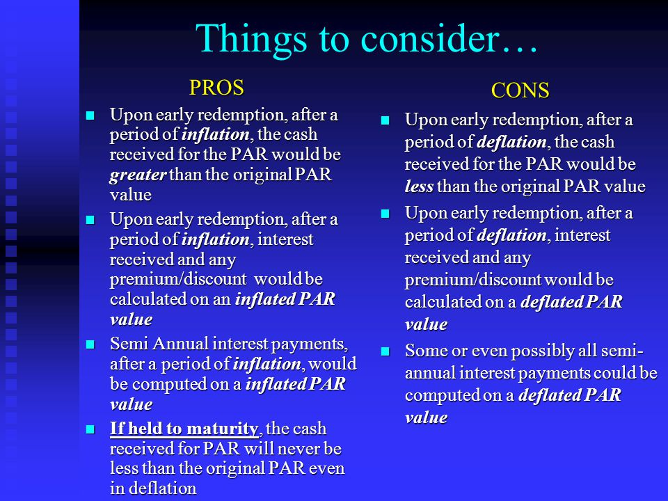 Things to consider…PROS Upon early redemption, after a period of inflation, the cash received for the PAR would be greater than the original PAR value Upon early redemption, after a period of inflation, the cash received for the PAR would be greater than the original PAR value Upon early redemption, after a period of inflation, interest received and any premium/discount would be calculated on an inflated PAR value Upon early redemption, after a period of inflation, interest received and any premium/discount would be calculated on an inflated PAR value Semi Annual interest payments, after a period of inflation, would be computed on a inflated PAR value Semi Annual interest payments, after a period of inflation, would be computed on a inflated PAR value If held to maturity, the cash received for PAR will never be less than the original PAR even in deflation If held to maturity, the cash received for PAR will never be less than the original PAR even in deflation CONS Upon early redemption, after a period of deflation, the cash received for the PAR would be less than the original PAR value Upon early redemption, after a period of deflation, interest received and any premium/discount would be calculated on a deflated PAR value Some or even possibly all semi- annual interest payments could be computed on a deflated PAR value