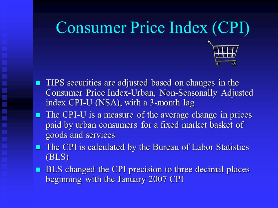 Consumer Price Index (CPI) TIPS securities are adjusted based on changes in the Consumer Price Index-Urban, Non-Seasonally Adjusted index CPI-U (NSA), with a 3-month lag TIPS securities are adjusted based on changes in the Consumer Price Index-Urban, Non-Seasonally Adjusted index CPI-U (NSA), with a 3-month lag The CPI-U is a measure of the average change in prices paid by urban consumers for a fixed market basket of goods and services The CPI-U is a measure of the average change in prices paid by urban consumers for a fixed market basket of goods and services The CPI is calculated by the Bureau of Labor Statistics (BLS) The CPI is calculated by the Bureau of Labor Statistics (BLS) BLS changed the CPI precision to three decimal places beginning with the January 2007 CPI BLS changed the CPI precision to three decimal places beginning with the January 2007 CPI