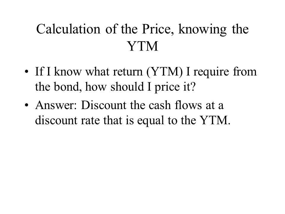 Calculation of the Price, knowing the YTM If I know what return (YTM) I require from the bond, how should I price it.