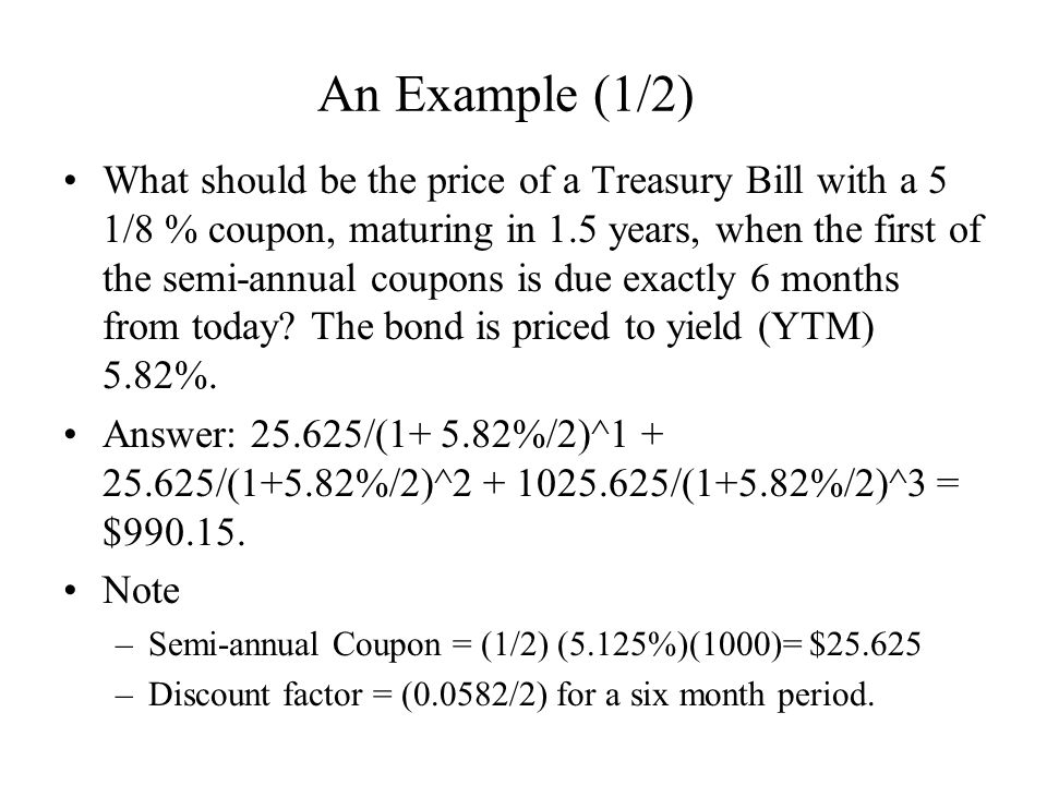 An Example (1/2) What should be the price of a Treasury Bill with a 5 1/8 % coupon, maturing in 1.5 years, when the first of the semi-annual coupons is due exactly 6 months from today.