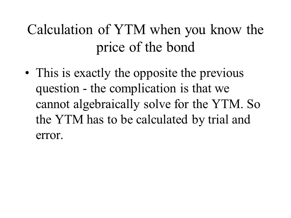 Calculation of YTM when you know the price of the bond This is exactly the opposite the previous question - the complication is that we cannot algebraically solve for the YTM.