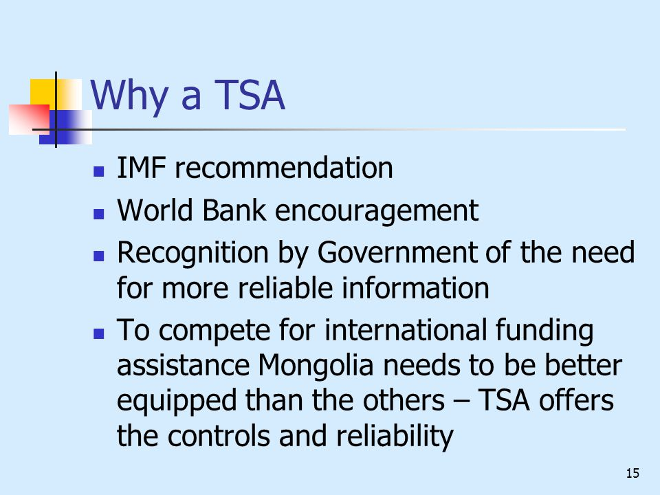 14 Treasury Single Account (TSA) Only the Central Treasury has a cash in bank account – The Bank of Mongolia All expenditures (except petty cash) are paid by The BoM from the TSA All revenues are deposited to The BoM by commercial bank transfers Sub Districts have commercial bank accounts only for deposit and disbursement of petty cash