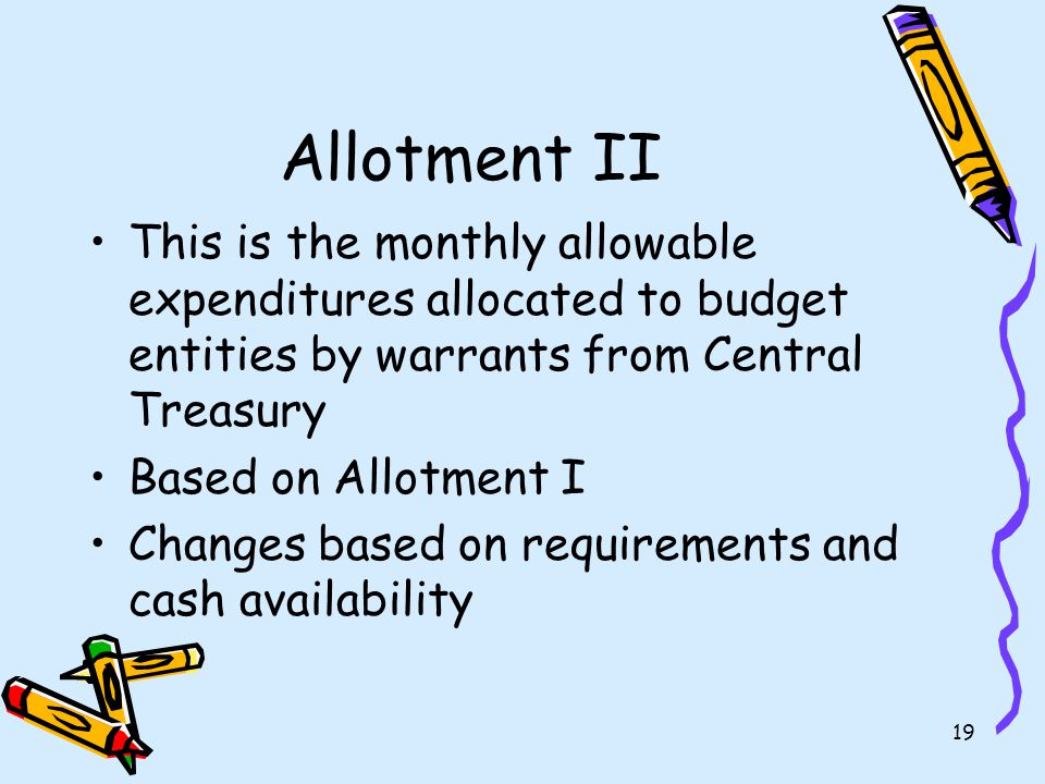 18 Allotment I The budget approved by Parliament and allocated to government groups The government groups then allocate their budget to the budget entities
