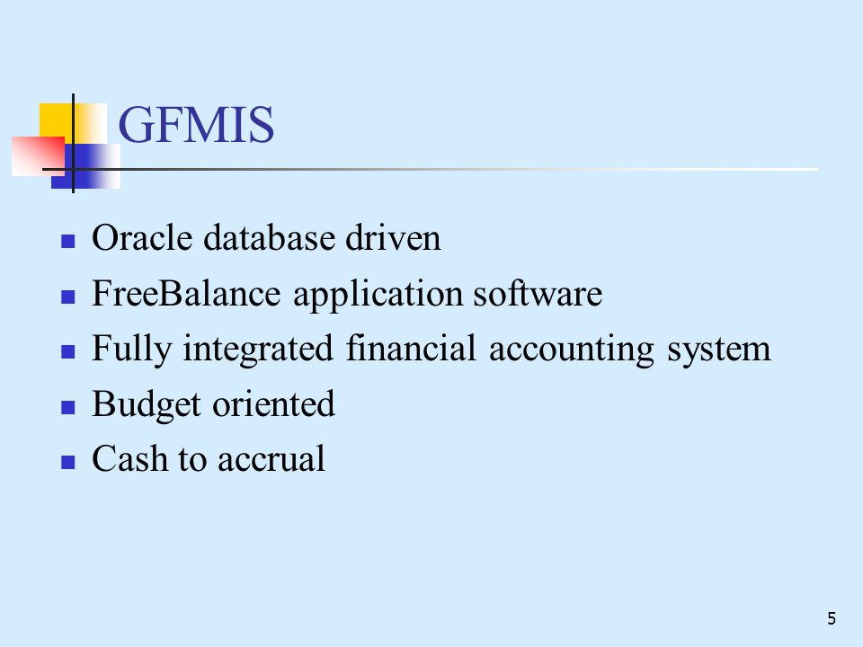 5 GFMIS Oracle database driven FreeBalance application software Fully integrated financial accounting system Budget oriented Cash to accrual
