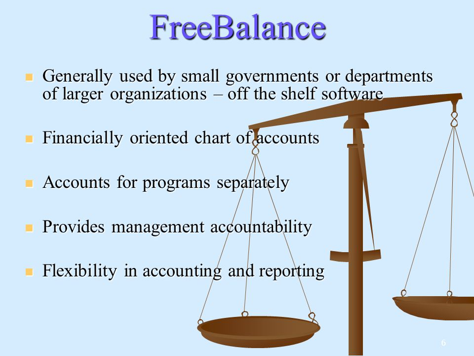 6FreeBalance Generally used by small governments or departments of larger organizations – off the shelf software Generally used by small governments or departments of larger organizations – off the shelf software Financially oriented chart of accounts Financially oriented chart of accounts Accounts for programs separately Accounts for programs separately Provides management accountability Provides management accountability Flexibility in accounting and reporting Flexibility in accounting and reporting