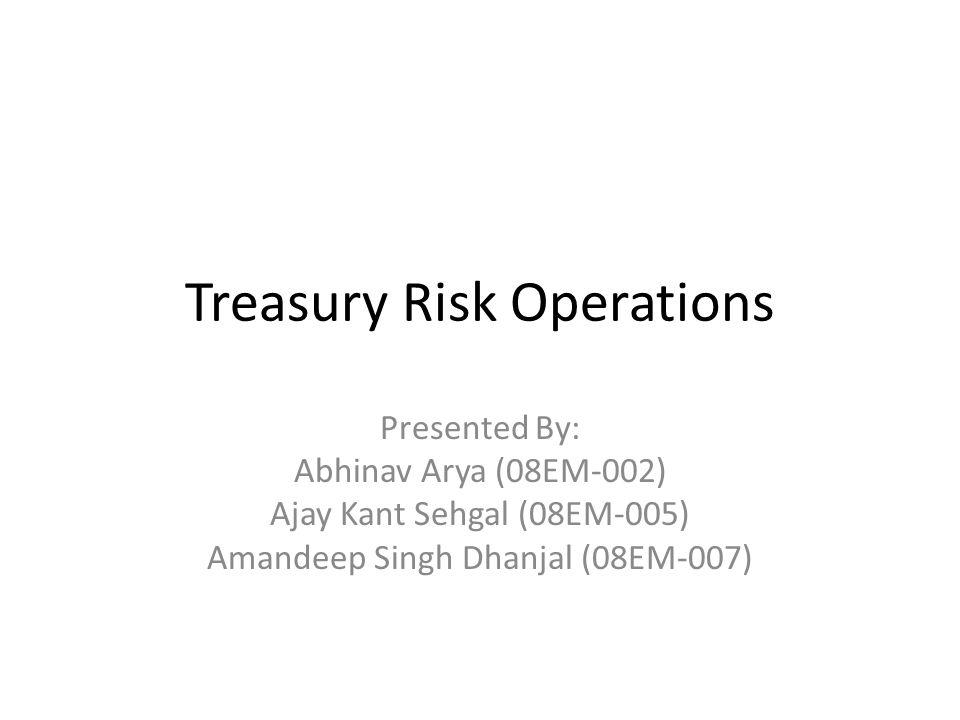 Treasury Risk Operations Presented By: Abhinav Arya (08EM-002) Ajay Kant Sehgal (08EM-005) Amandeep Singh Dhanjal (08EM-007)