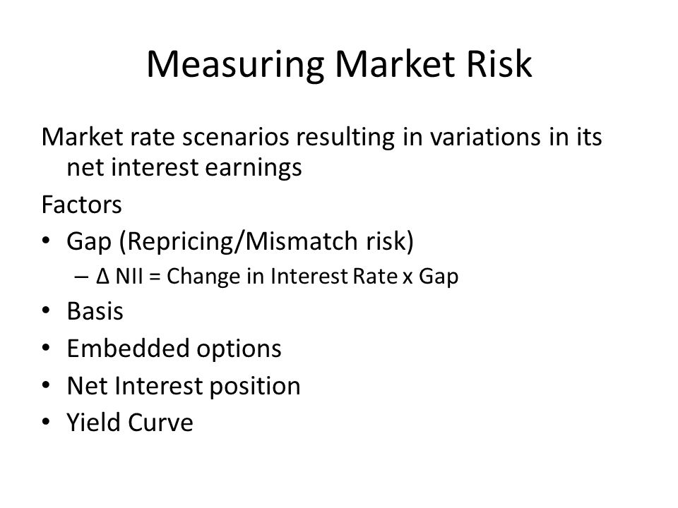 Measuring Market Risk Market rate scenarios resulting in variations in its net interest earnings Factors Gap (Repricing/Mismatch risk) – ∆ NII = Change in Interest Rate x Gap Basis Embedded options Net Interest position Yield Curve