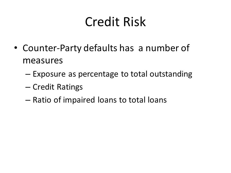 Credit Risk Counter-Party defaults has a number of measures – Exposure as percentage to total outstanding – Credit Ratings – Ratio of impaired loans to total loans