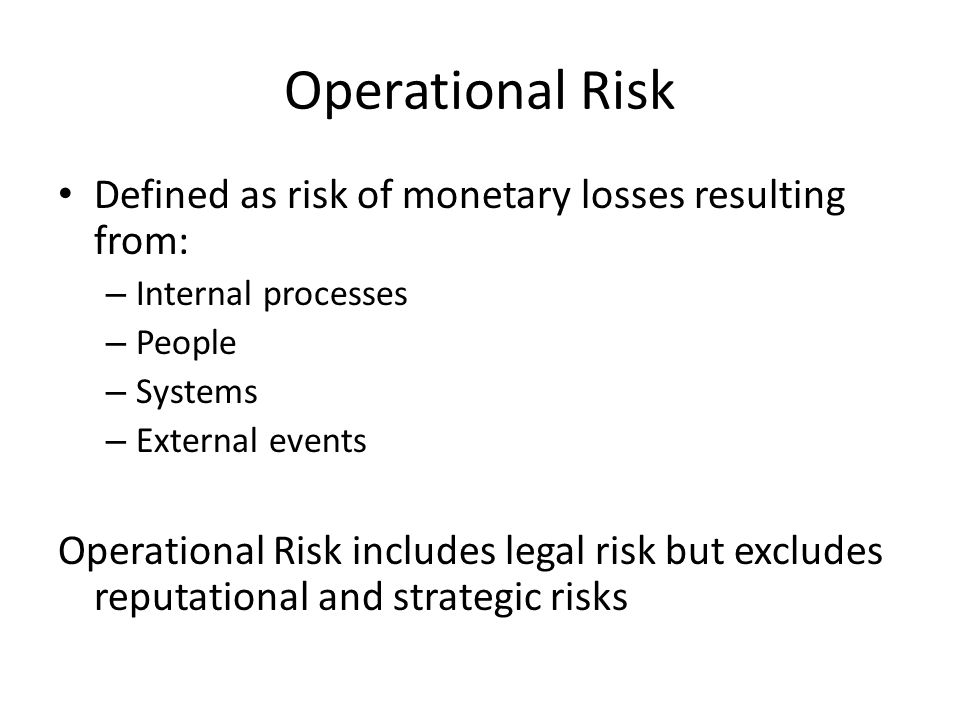 Operational Risk Defined as risk of monetary losses resulting from: – Internal processes – People – Systems – External events Operational Risk includes legal risk but excludes reputational and strategic risks