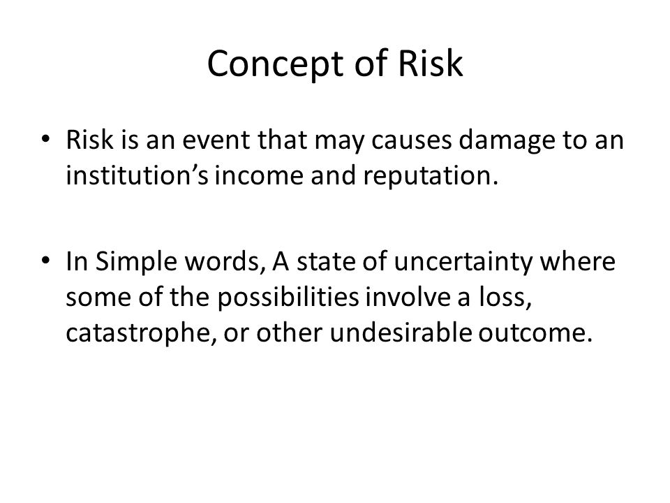 Concept of Risk Risk is an event that may causes damage to an institution's income and reputation.