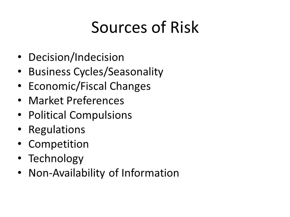 Sources of Risk Decision/Indecision Business Cycles/Seasonality Economic/Fiscal Changes Market Preferences Political Compulsions Regulations Competition Technology Non-Availability of Information