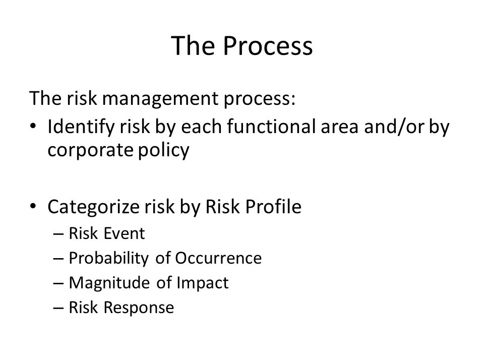 The Process The risk management process: Identify risk by each functional area and/or by corporate policy Categorize risk by Risk Profile – Risk Event – Probability of Occurrence – Magnitude of Impact – Risk Response