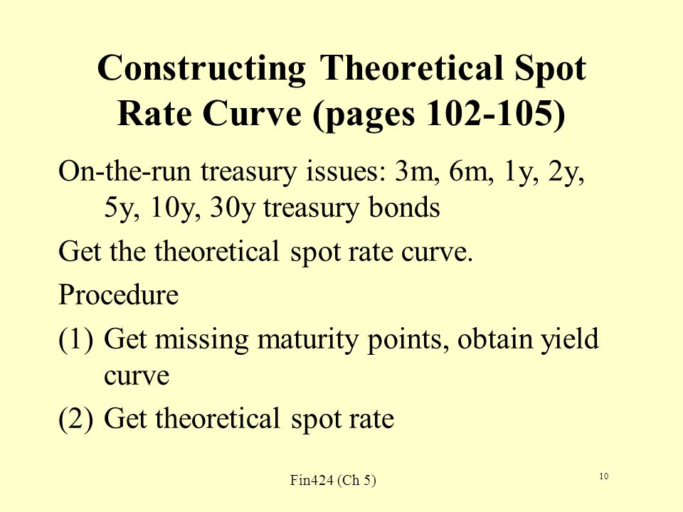 Fin424 (Ch 5) 10 Constructing Theoretical Spot Rate Curve (pages 102-105) On-the-run treasury issues: 3m, 6m, 1y, 2y, 5y, 10y, 30y treasury bonds Get the theoretical spot rate curve.