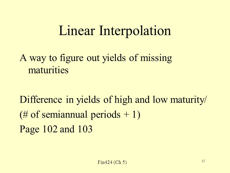 Fin424 (Ch 5) 12 Linear Interpolation A way to figure out yields of missing maturities Difference in yields of high and low maturity/ (# of semiannual periods + 1) Page 102 and 103