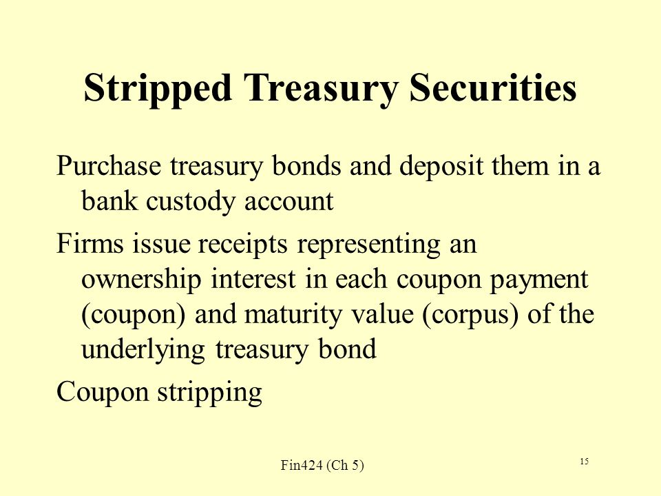 Fin424 (Ch 5) 15 Stripped Treasury Securities Purchase treasury bonds and deposit them in a bank custody account Firms issue receipts representing an ownership interest in each coupon payment (coupon) and maturity value (corpus) of the underlying treasury bond Coupon stripping
