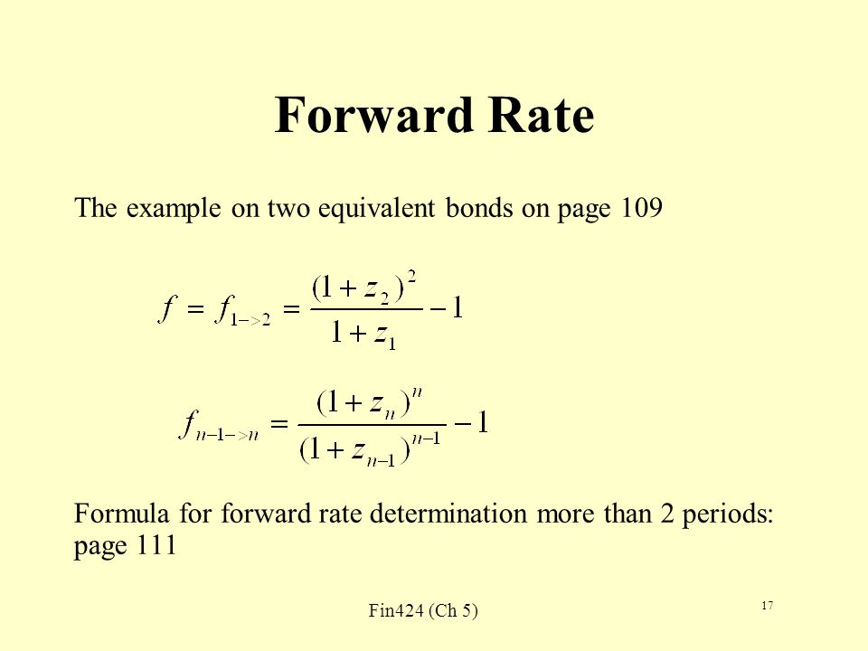 Fin424 (Ch 5) 17 Forward Rate The example on two equivalent bonds on page 109 Formula for forward rate determination more than 2 periods: page 111