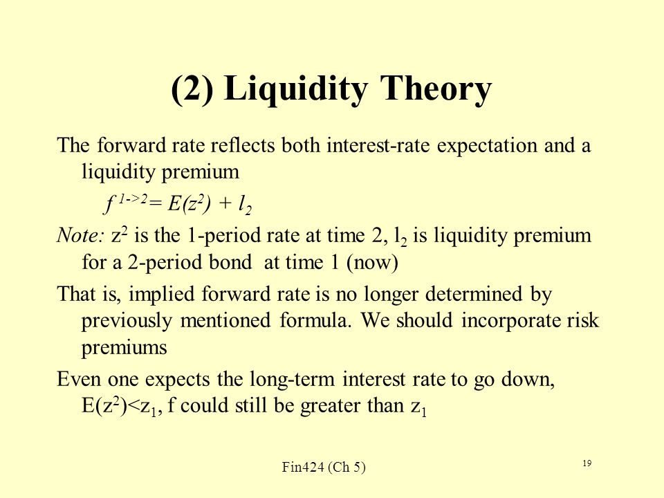 Fin424 (Ch 5) 19 (2) Liquidity Theory The forward rate reflects both interest-rate expectation and a liquidity premium f 1->2 = E(z 2 ) + l 2 Note: z 2 is the 1-period rate at time 2, l 2 is liquidity premium for a 2-period bond at time 1 (now) That is, implied forward rate is no longer determined by previously mentioned formula.