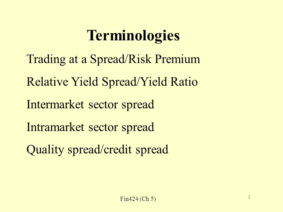Fin424 (Ch 5) 2 Terminologies Trading at a Spread/Risk Premium Relative Yield Spread/Yield Ratio Intermarket sector spread Intramarket sector spread Quality spread/credit spread