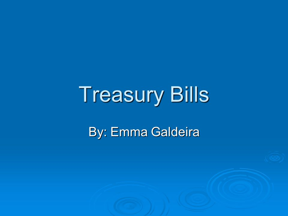 Treasury Bills By: Emma Galdeira
