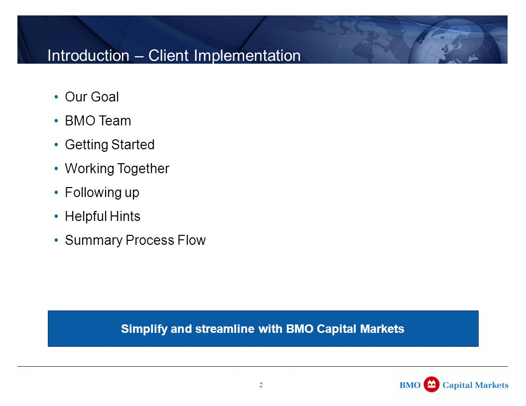 2 Introduction – Client Implementation Our Goal BMO Team Getting Started Working Together Following up Helpful Hints Summary Process Flow Simplify and streamline with BMO Capital Markets