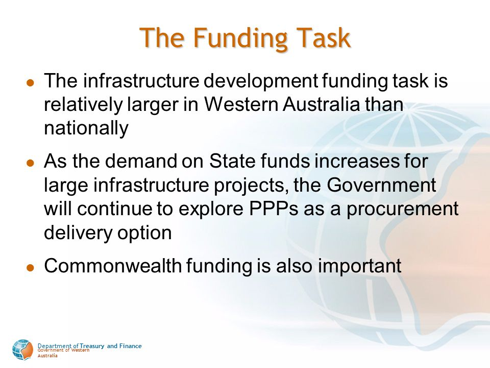 Department of Treasury and Finance Government of Western Australia The Funding Task The infrastructure development funding task is relatively larger i